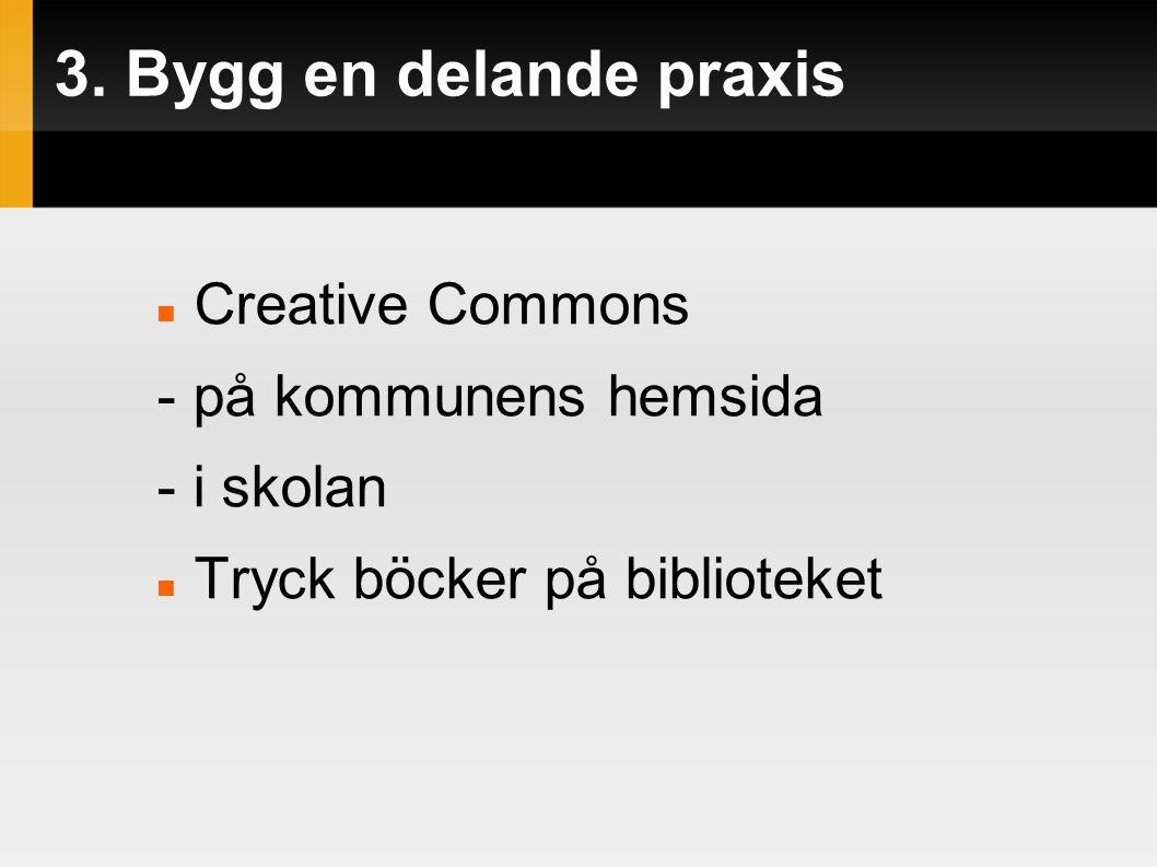 3. Bygg en delande praxis  Creative Commons - på kommunens hemsida - i skolan  Tryck böcker på biblioteket