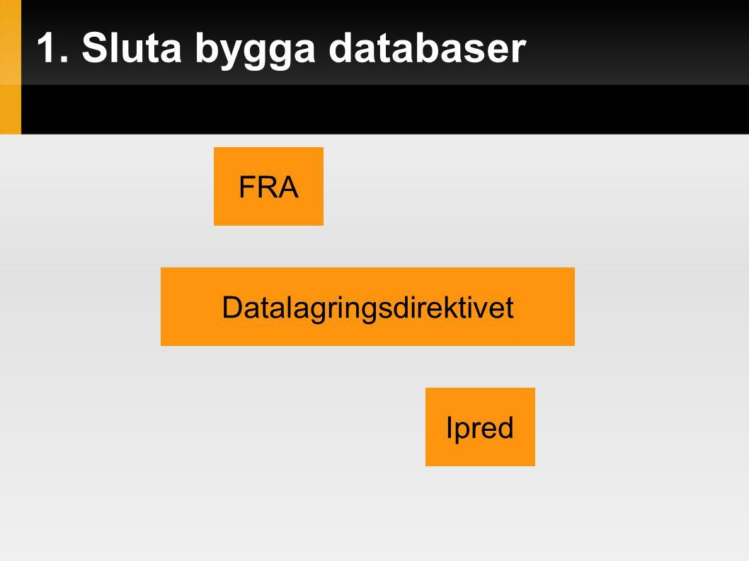 1. Sluta bygga databaser FRA Datalagringsdirektivet Ipred