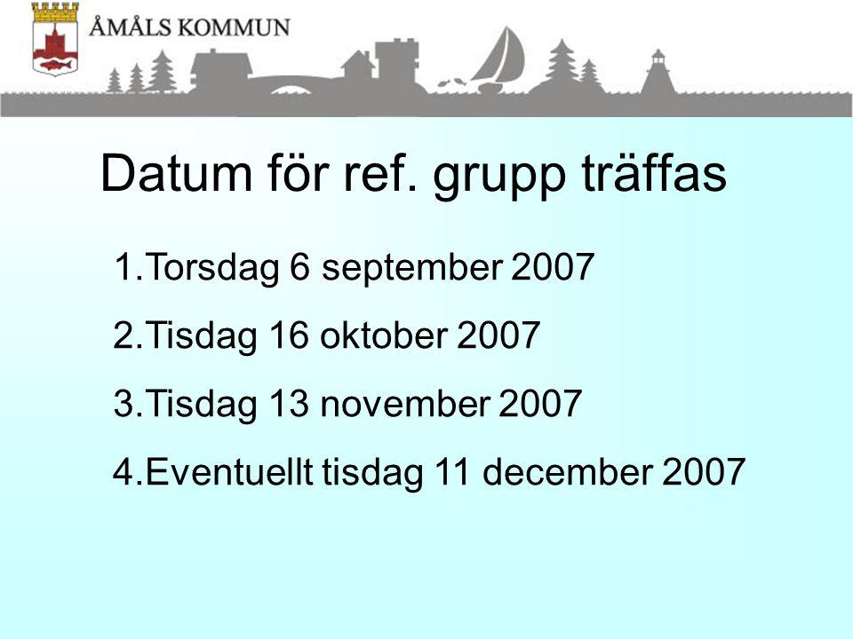 Datum för ref. grupp träffas 1.Torsdag 6 september 2007 2.Tisdag 16 oktober 2007 3.Tisdag 13 november 2007 4.Eventuellt tisdag 11 december 2007