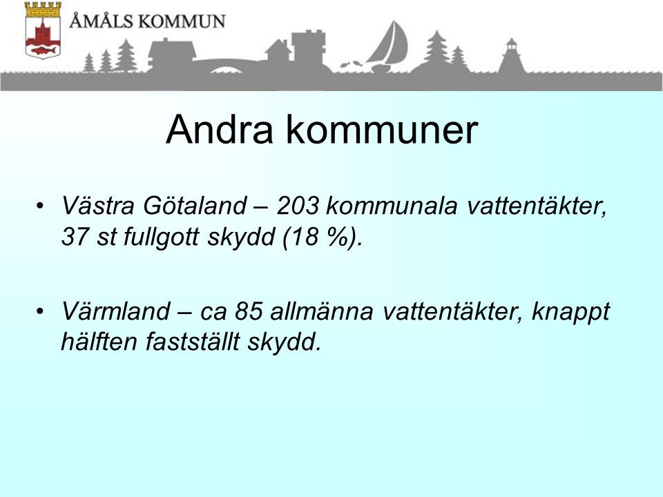 Andra kommuner •Västra Götaland – 203 kommunala vattentäkter, 37 st fullgott skydd (18 %). •Värmland – ca 85 allmänna vattentäkter, knappt hälften fas