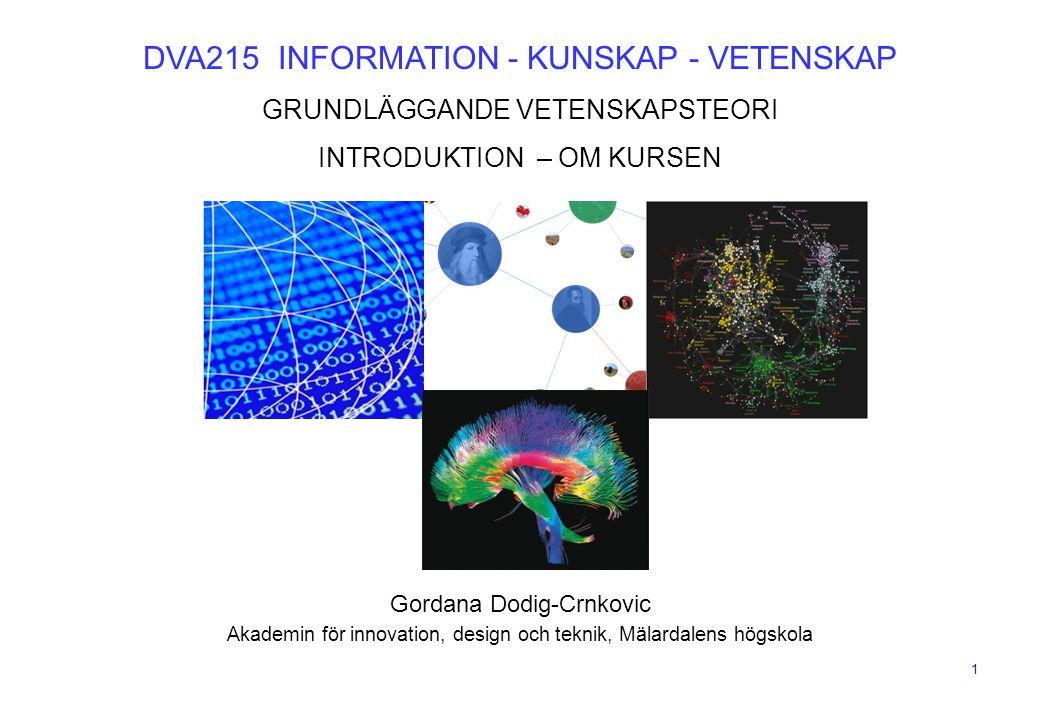 1 DVA215 INFORMATION - KUNSKAP - VETENSKAP GRUNDLÄGGANDE VETENSKAPSTEORI INTRODUKTION – OM KURSEN Gordana Dodig-Crnkovic Akademin för innovation, desi