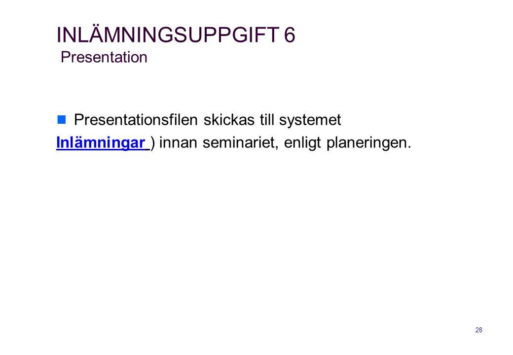 28 INLÄMNINGSUPPGIFT 6 Presentation  Presentationsfilen skickas till systemet InlämningarInlämningar ) innan seminariet, enligt planeringen.