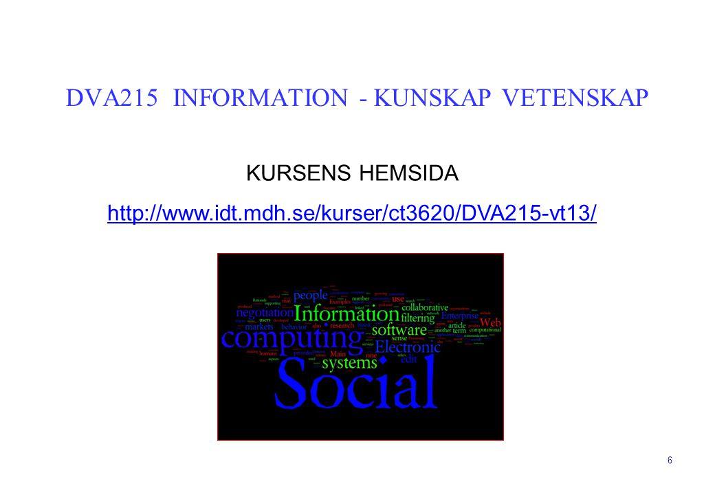6 KURSENS HEMSIDA http://www.idt.mdh.se/kurser/ct3620/DVA215-vt13/ DVA215 INFORMATION - KUNSKAP VETENSKAP