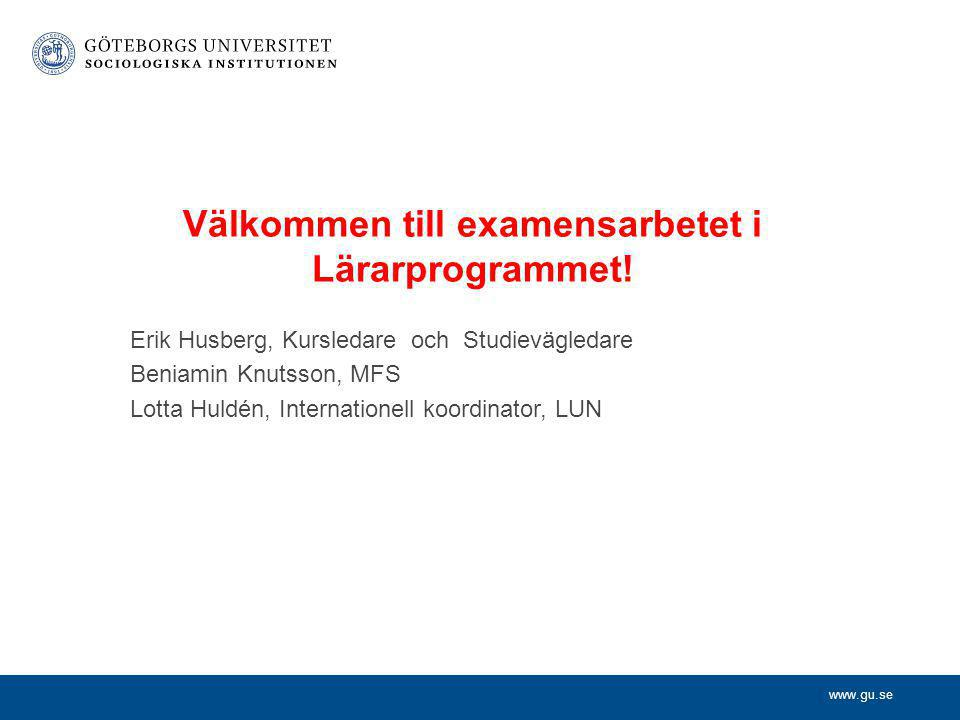 www.gu.se Erik Husberg, Kursledare och Studievägledare Beniamin Knutsson, MFS Lotta Huldén, Internationell koordinator, LUN Välkommen till examensarbetet i Lärarprogrammet!
