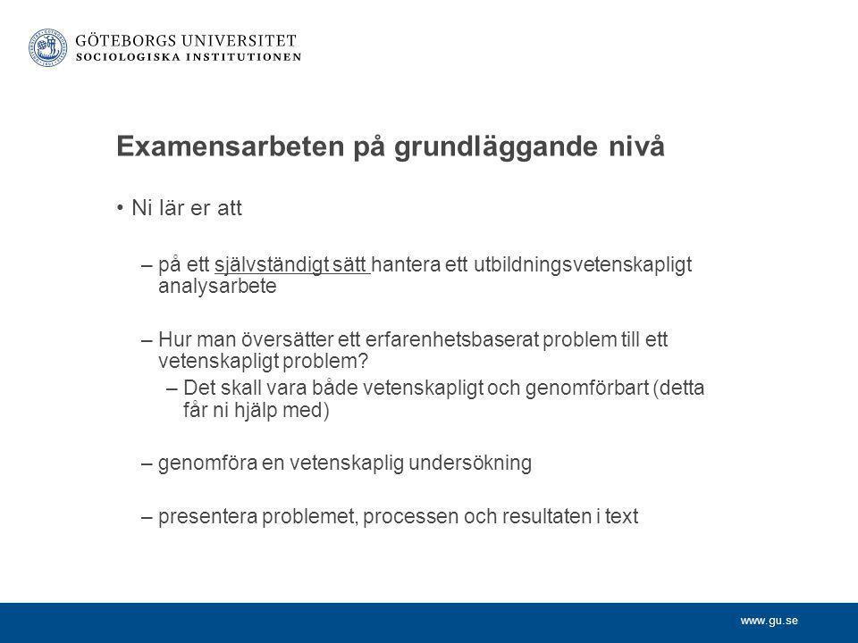 www.gu.se Examensarbeten på grundläggande nivå •Ni lär er att –på ett självständigt sätt hantera ett utbildningsvetenskapligt analysarbete –Hur man öv