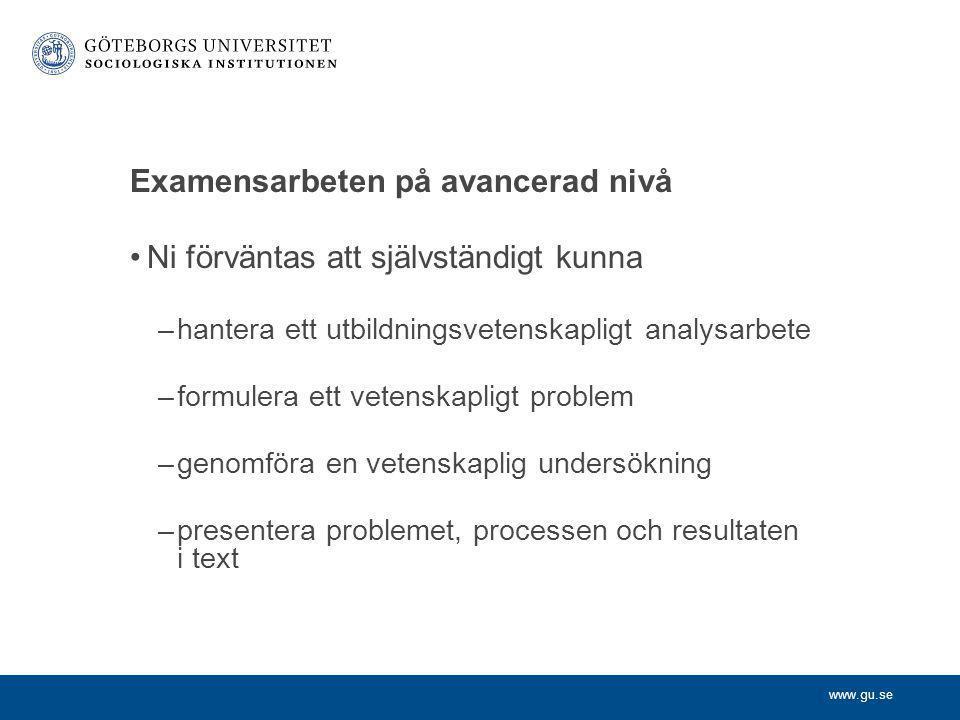www.gu.se Examensarbeten på avancerad nivå •Ni förväntas att självständigt kunna –hantera ett utbildningsvetenskapligt analysarbete –formulera ett vet