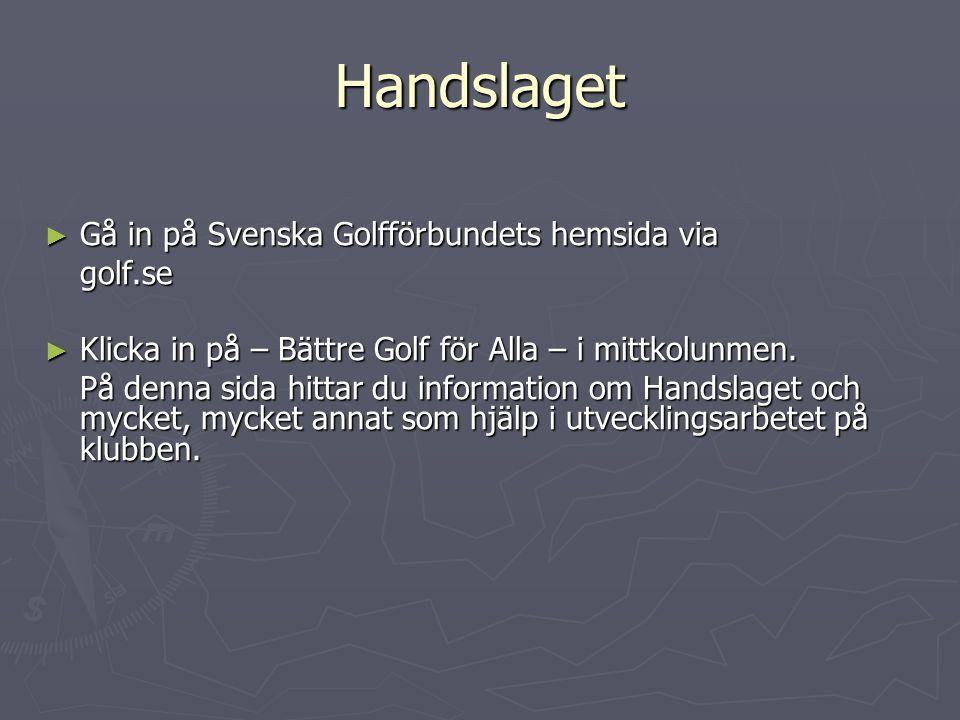 Handslaget ► Gå in på Svenska Golfförbundets hemsida via golf.se ► Klicka in på – Bättre Golf för Alla – i mittkolunmen. På denna sida hittar du infor