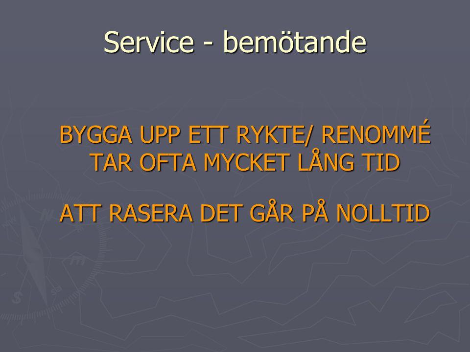 Service - bemötande BYGGA UPP ETT RYKTE/ RENOMMÉ TAR OFTA MYCKET LÅNG TID ATT RASERA DET GÅR PÅ NOLLTID