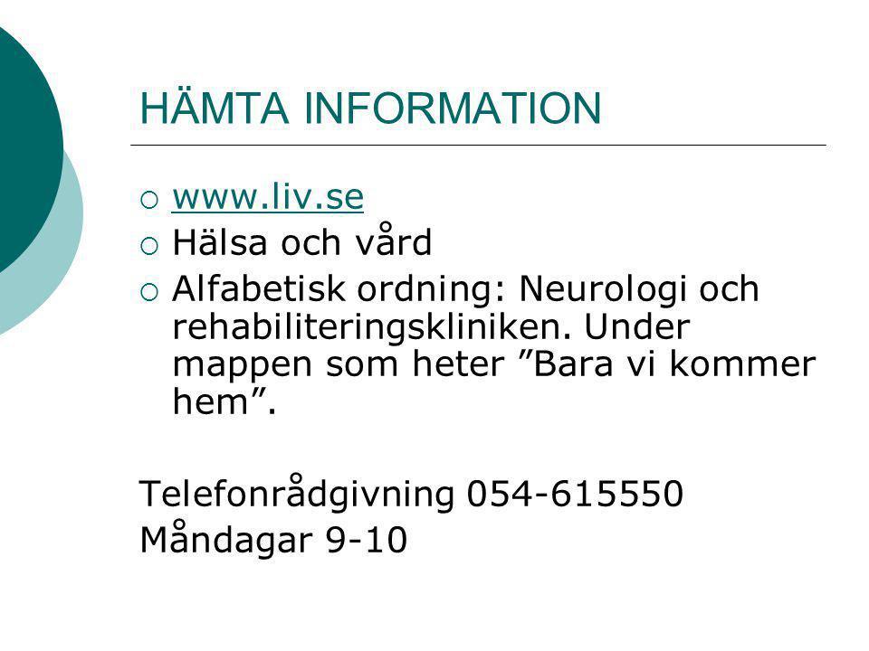"""HÄMTA INFORMATION  www.liv.se www.liv.se  Hälsa och vård  Alfabetisk ordning: Neurologi och rehabiliteringskliniken. Under mappen som heter """"Bara v"""