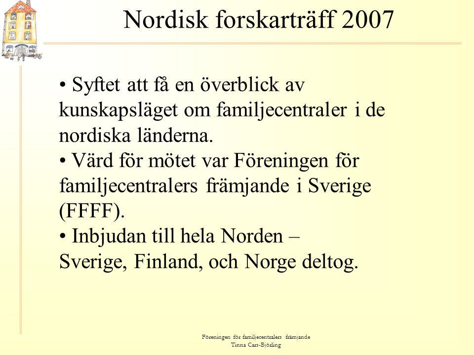 Föreningen för familjecentralers främjande Tinna Cars-Björling Nordisk forskarträff 2007 • Syftet att få en överblick av kunskapsläget om familjecentr