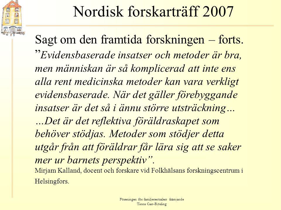 """Föreningen för familjecentralers främjande Tinna Cars-Björling Nordisk forskarträff 2007 Sagt om den framtida forskningen – forts. """" Evidensbaserade i"""