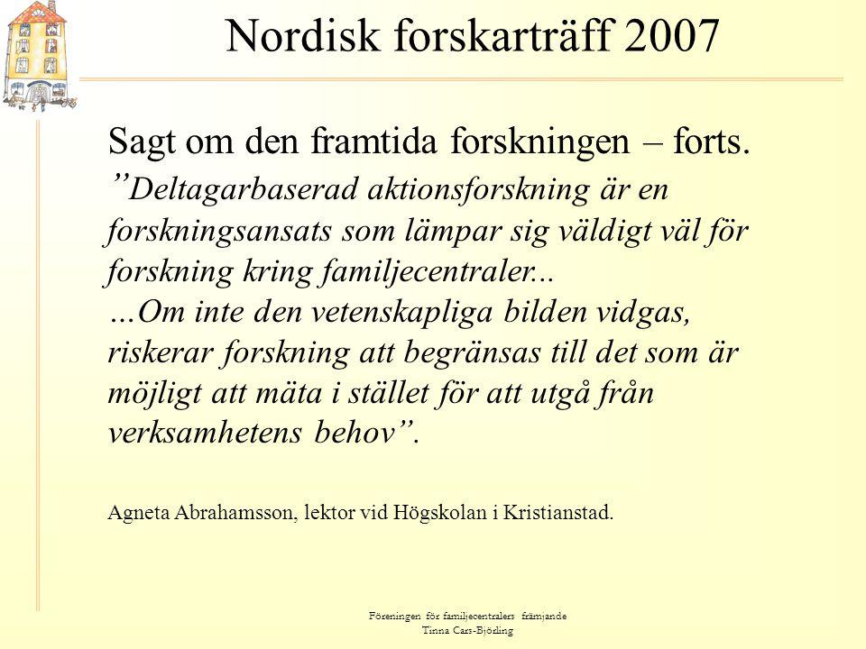 """Föreningen för familjecentralers främjande Tinna Cars-Björling Nordisk forskarträff 2007 Sagt om den framtida forskningen – forts. """" Deltagarbaserad a"""