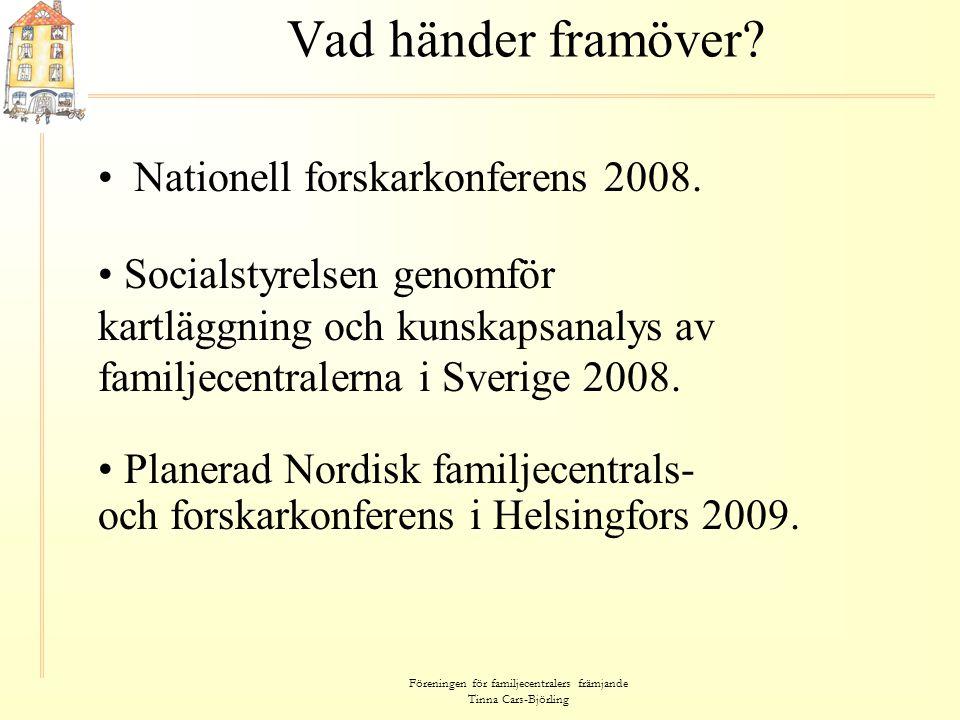 Föreningen för familjecentralers främjande Tinna Cars-Björling Vad händer framöver? • Nationell forskarkonferens 2008. • Socialstyrelsen genomför kart