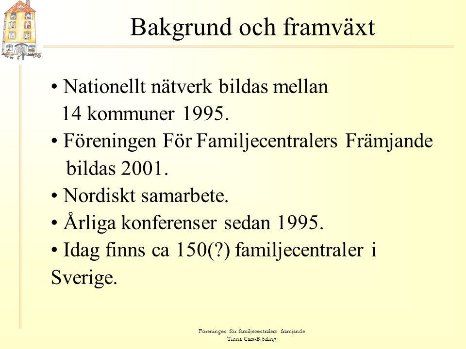 Föreningen för familjecentralers främjande Tinna Cars-Björling Bakgrund och framväxt • Nationellt nätverk bildas mellan 14 kommuner 1995. • Föreningen