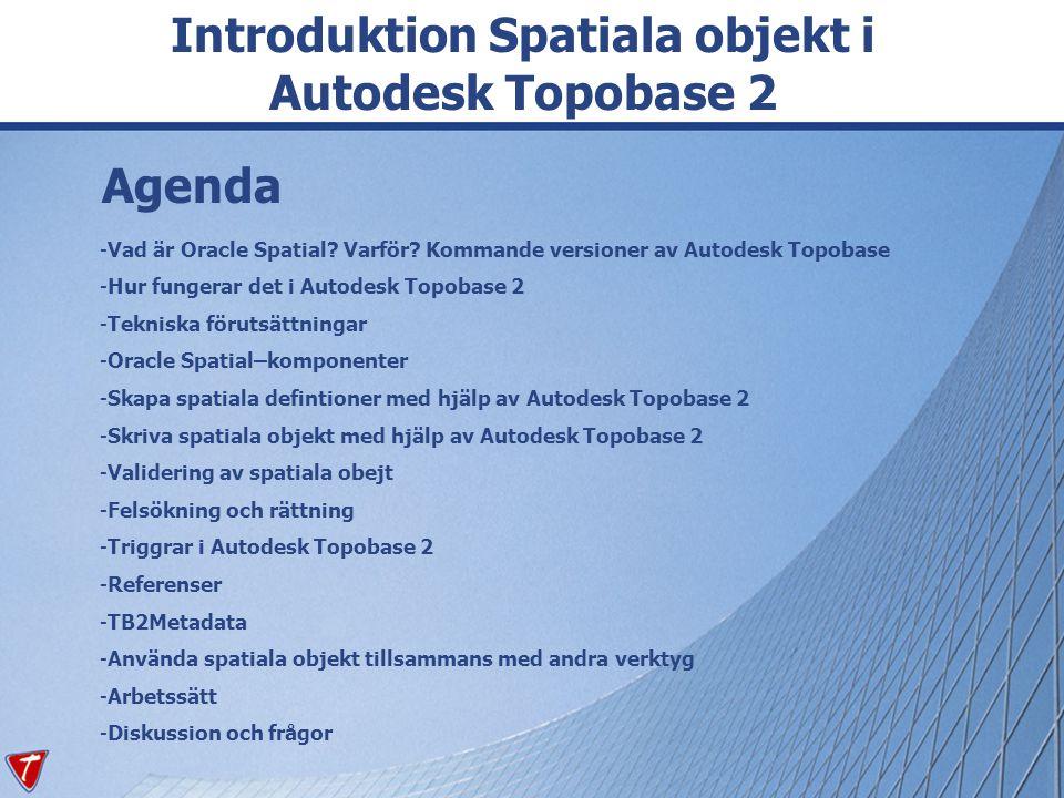 Agenda -Vad är Oracle Spatial? Varför? Kommande versioner av Autodesk Topobase -Hur fungerar det i Autodesk Topobase 2 -Tekniska förutsättningar -Orac