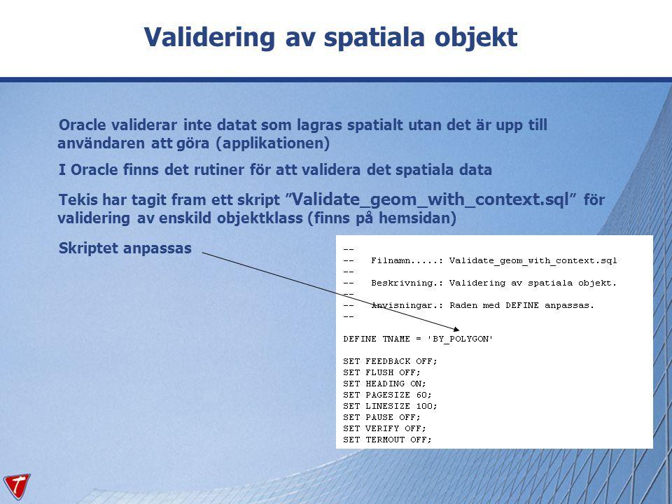 Validering av spatiala objekt Oracle validerar inte datat som lagras spatialt utan det är upp till användaren att göra (applikationen) I Oracle finns