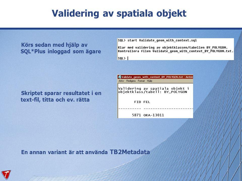 Validering av spatiala objekt Körs sedan med hjälp av SQL*Plus inloggad som ägare Skriptet sparar resultatet i en text-fil, titta och ev. rätta En ann
