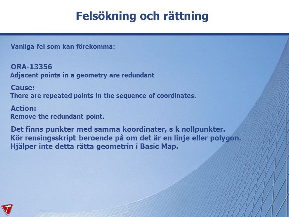 Felsökning och rättning Vanliga fel som kan förekomma: ORA-13356 Adjacent points in a geometry are redundant Cause: There are repeated points in the s