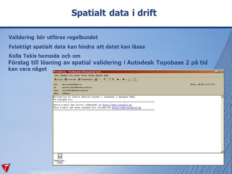 Spatialt data i drift Validering bör utföras regelbundet Felaktigt spatialt data kan hindra att datat kan läsas Kolla Tekis hemsida och om Förslag til
