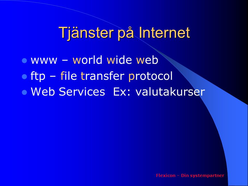 Anslutningar till Internet  Anslutning via en operatör Ex: Telia, Tele2  Modem – uppringd  ISDN adapter/router uppringd  Bredband ADSL, kabelTV  Fast förbindelse med fast IP- nummer Flexicon – Din systempartner
