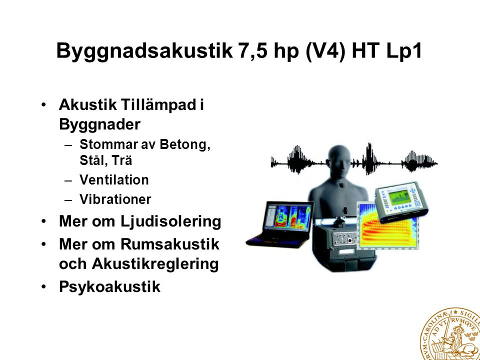 Teknisk Akustik 4,5 hp (E,F,M,Pi) HT Lp2 • Ljudalstring, tex med Högtalare • Elektromekaniska Omvandlare • Akustiska Vågor i en Gas • Mätteknik inom Akustiken