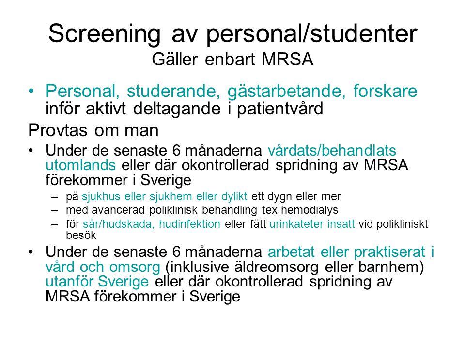 Screening av personal/studenter Gäller enbart MRSA •Personal, studerande, gästarbetande, forskare inför aktivt deltagande i patientvård Provtas om man •Under de senaste 6 månaderna vårdats/behandlats utomlands eller där okontrollerad spridning av MRSA förekommer i Sverige –på sjukhus eller sjukhem eller dylikt ett dygn eller mer –med avancerad poliklinisk behandling tex hemodialys –för sår/hudskada, hudinfektion eller fått urinkateter insatt vid polikliniskt besök •Under de senaste 6 månaderna arbetat eller praktiserat i vård och omsorg (inklusive äldreomsorg eller barnhem) utanför Sverige eller där okontrollerad spridning av MRSA förekommer i Sverige