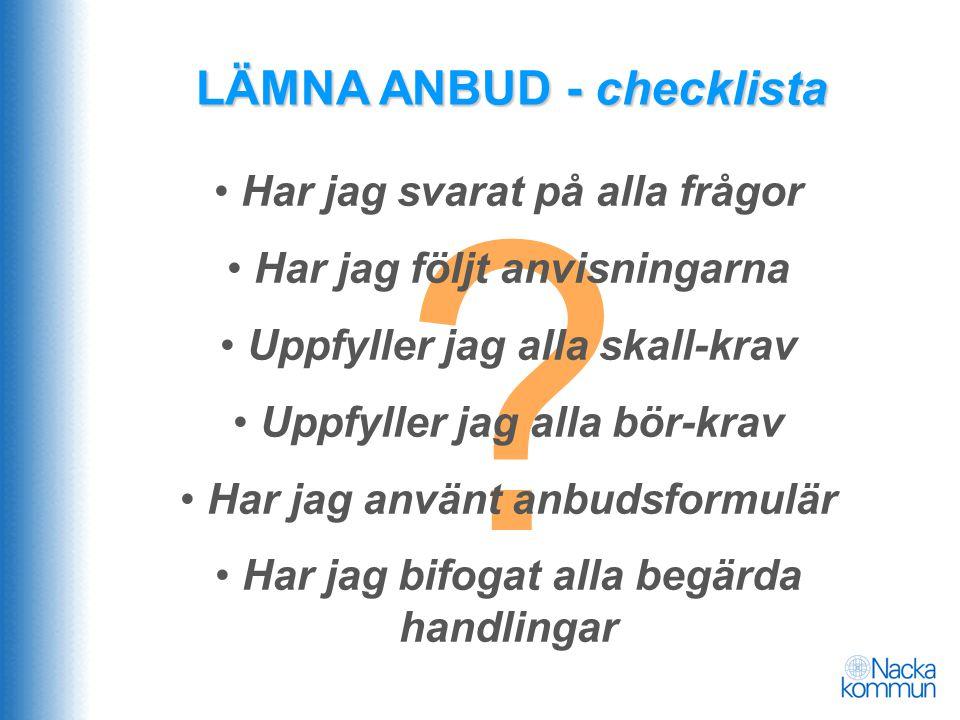 ? LÄMNA ANBUD - checklista • Har jag svarat på alla frågor • Har jag följt anvisningarna • Uppfyller jag alla skall-krav • Uppfyller jag alla bör-krav