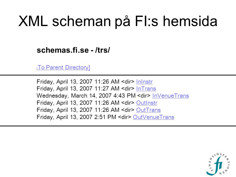 XML scheman på FI:s hemsida schemas.fi.se - /trs/ [ To Parent Directory] [ To Parent Directory] Friday, April 13, 2007 11:26 AM InInstr Friday, April 13, 2007 11:27 AM InTrans Wednesday, March 14, 2007 4:43 PM InVenueTrans Friday, April 13, 2007 11:26 AM OutInstr Friday, April 13, 2007 11:26 AM OutTrans Friday, April 13, 2007 2:51 PM OutVenueTransInInstrInTransInVenueTransOutInstrOutTransOutVenueTrans