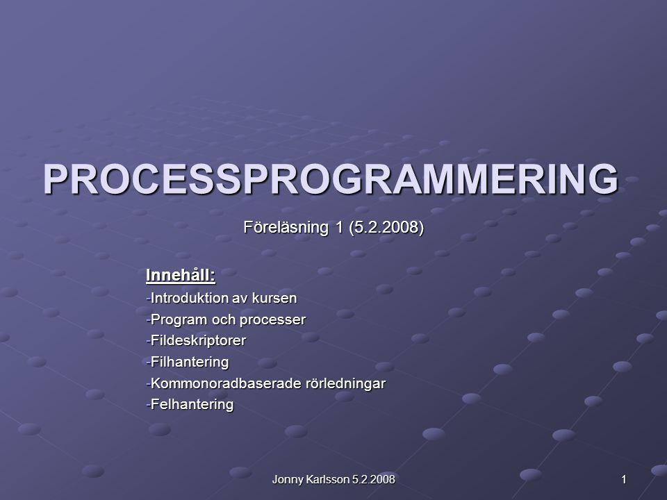 Jonny Karlsson 5.2.2008 1 PROCESSPROGRAMMERING Föreläsning 1 (5.2.2008) Innehåll: -Introduktion av kursen -Program och processer -Fildeskriptorer -Filhantering -Kommonoradbaserade rörledningar -Felhantering
