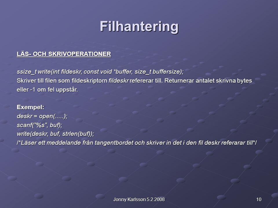 10Jonny Karlsson 5.2.2008 Filhantering LÄS- OCH SKRIVOPERATIONER ssize_t write(int fildeskr, const void *buffer, size_t buffersize); Skriver till filen som fildeskriptorn fildeskr refererar till.