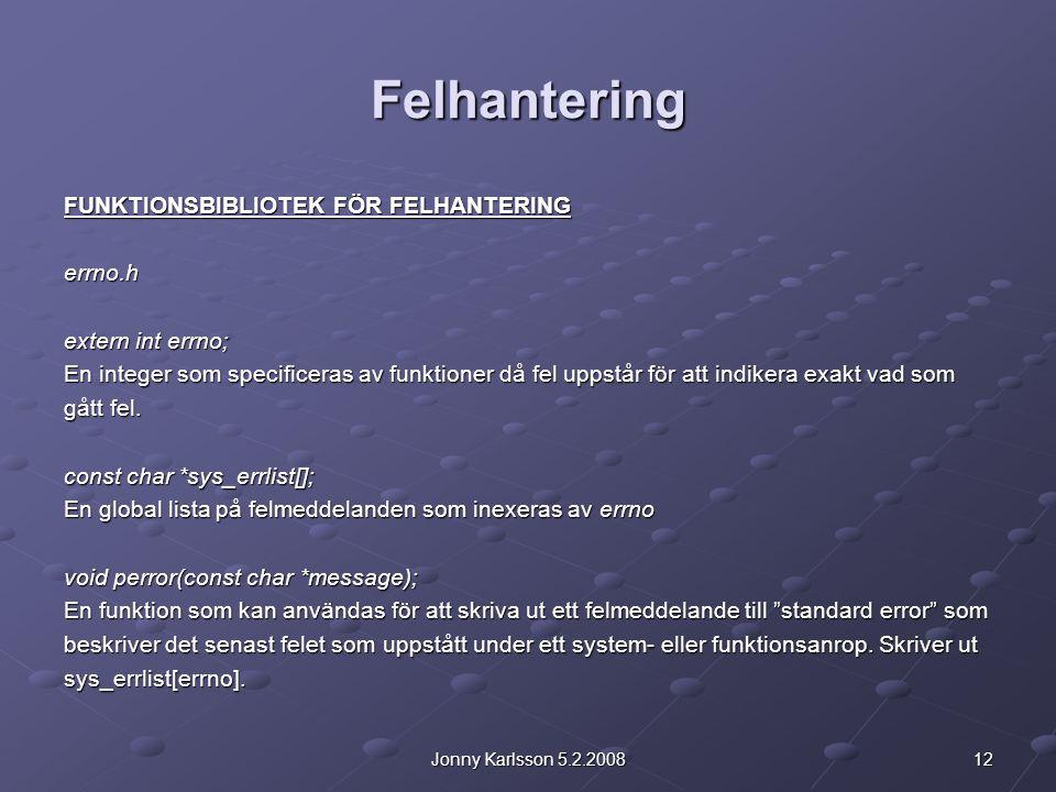 12Jonny Karlsson 5.2.2008 Felhantering FUNKTIONSBIBLIOTEK FÖR FELHANTERING errno.h extern int errno; En integer som specificeras av funktioner då fel uppstår för att indikera exakt vad som gått fel.