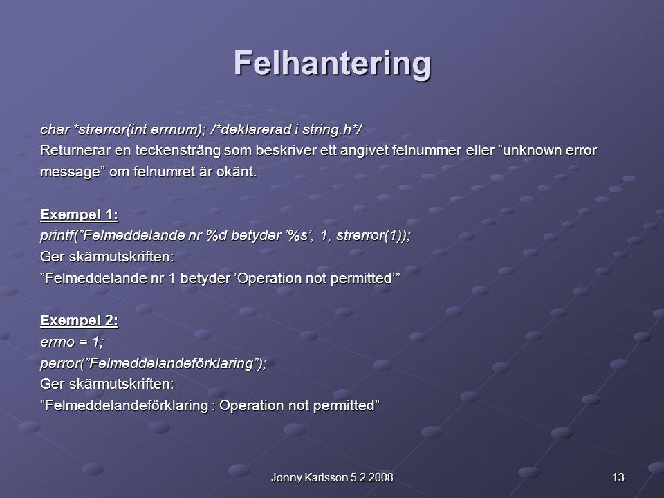 13Jonny Karlsson 5.2.2008 Felhantering char *strerror(int errnum); /*deklarerad i string.h*/ Returnerar en teckensträng som beskriver ett angivet felnummer eller unknown error message om felnumret är okänt.