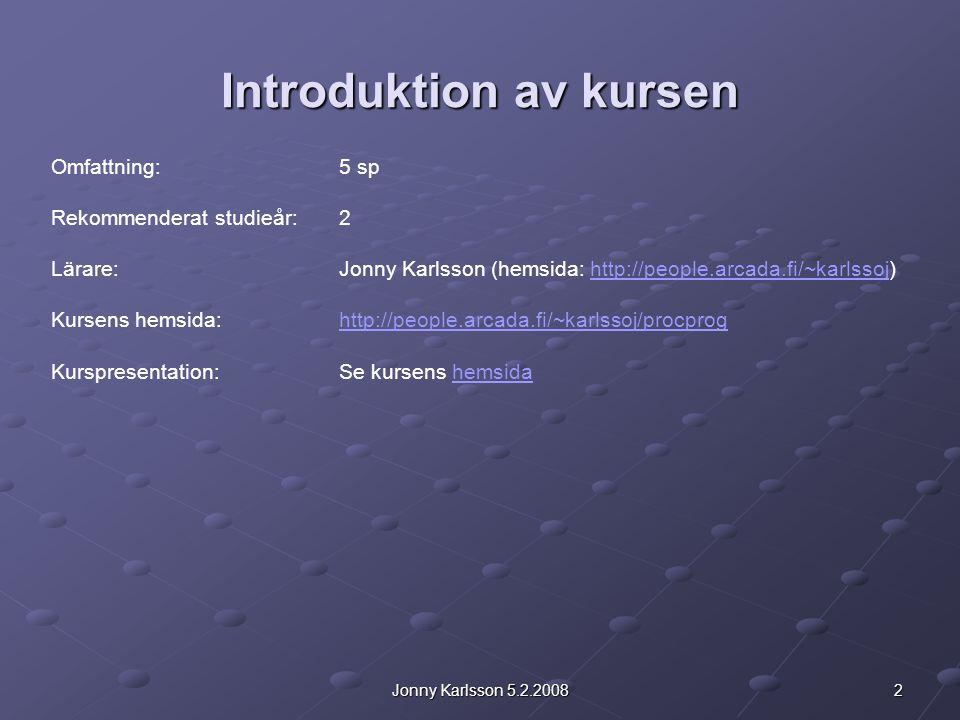 2Jonny Karlsson 5.2.2008 Introduktion av kursen Omfattning: 5 sp Rekommenderat studieår: 2 Lärare: Jonny Karlsson (hemsida: http://people.arcada.fi/~karlssoj)http://people.arcada.fi/~karlssoj Kursens hemsida:http://people.arcada.fi/~karlssoj/procproghttp://people.arcada.fi/~karlssoj/procprog Kurspresentation:Se kursens hemsidahemsida