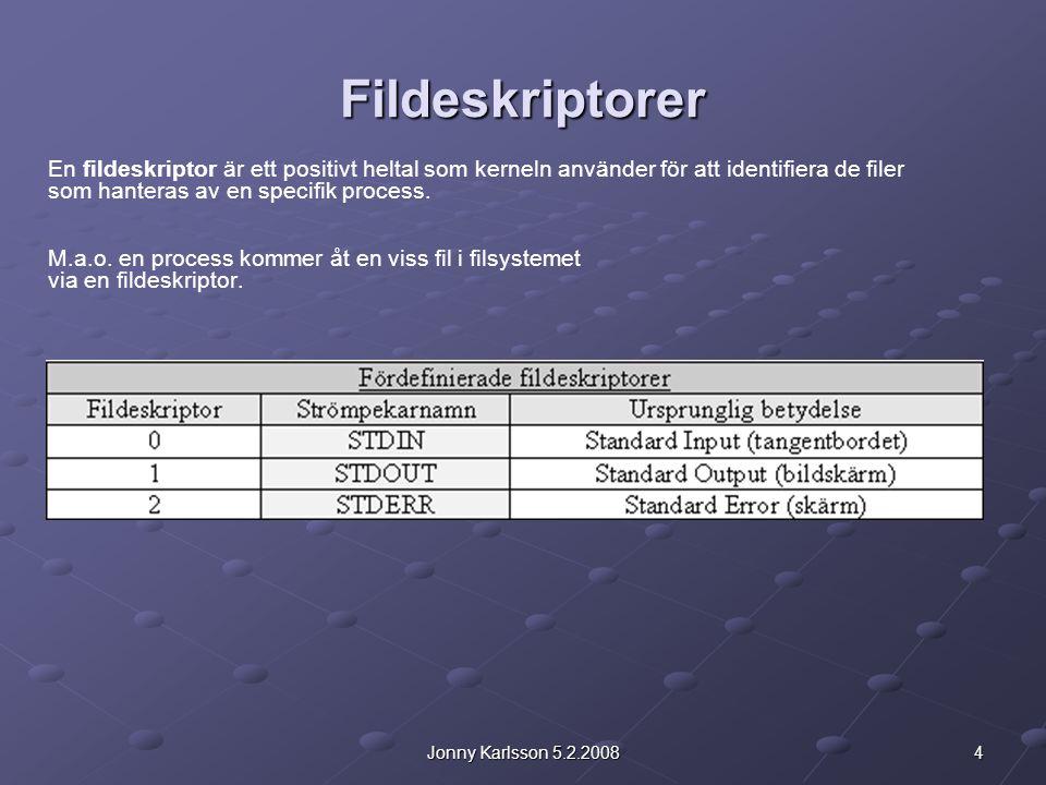 4Jonny Karlsson 5.2.2008 Fildeskriptorer En fildeskriptor är ett positivt heltal som kerneln använder för att identifiera de filer som hanteras av en specifik process.