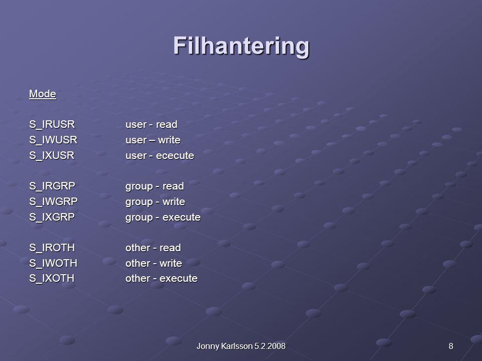 8Jonny Karlsson 5.2.2008 Filhantering Mode S_IRUSRuser - read S_IWUSRuser – write S_IXUSRuser - ececute S_IRGRPgroup - read S_IWGRPgroup - write S_IXGRPgroup - execute S_IROTHother - read S_IWOTHother - write S_IXOTHother - execute