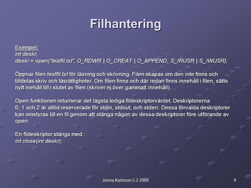 9Jonny Karlsson 5.2.2008 Filhantering Exempel: int deskr; deskr = open( testfil.txt , O_RDWR | O_CREAT | O_APPEND, S_IRUSR | S_IWUSR); Öppnar filen testfil.txt för läsning och skrivning.