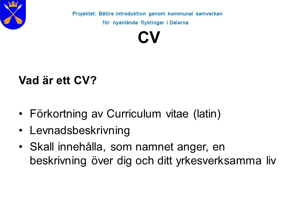 Projektet: Bättre introduktion genom kommunal samverkan för nyanlända flyktingar i Dalarna CV Vad är ett CV? •Förkortning av Curriculum vitae (latin)