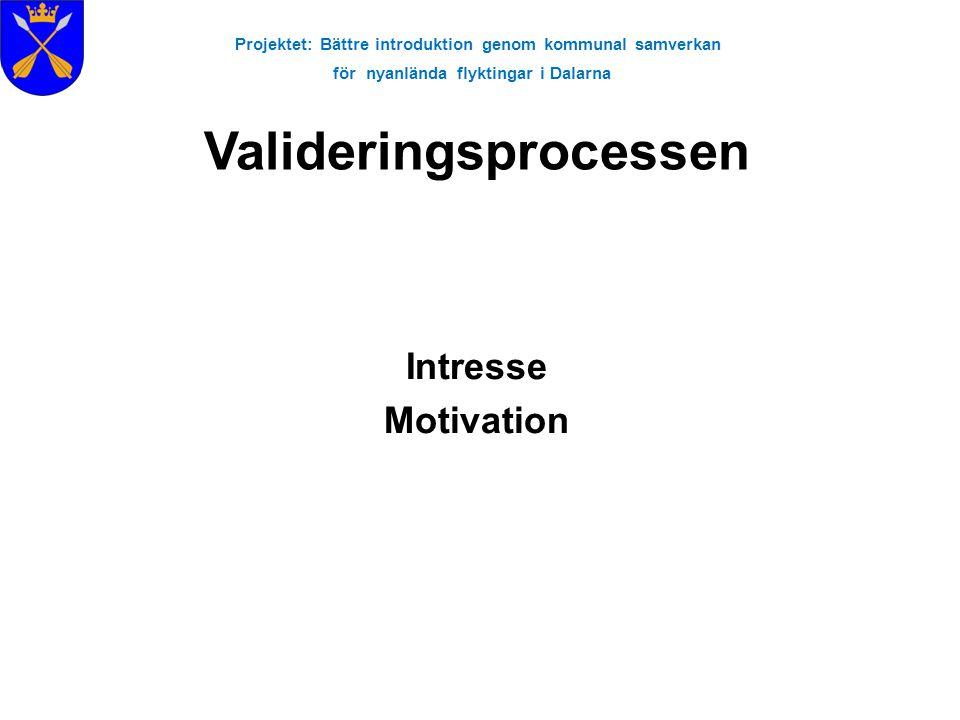 Projektet: Bättre introduktion genom kommunal samverkan för nyanlända flyktingar i Dalarna Intresse Motivation Valideringsprocessen