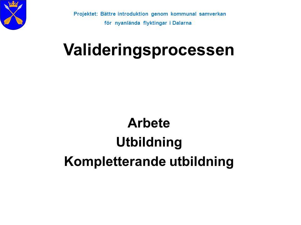 Projektet: Bättre introduktion genom kommunal samverkan för nyanlända flyktingar i Dalarna Arbete Utbildning Kompletterande utbildning Valideringsproc