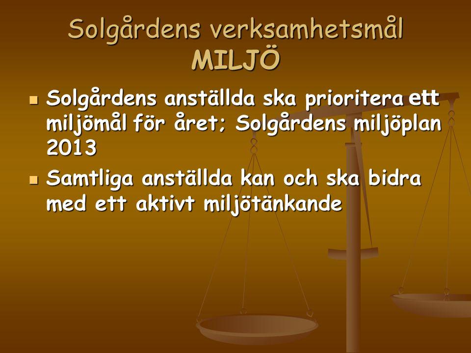 Solgårdens verksamhetsmål MILJÖ  Solgårdens anställda ska prioritera ett miljömål för året; Solgårdens miljöplan 2013  Samtliga anställda kan och ska bidra med ett aktivt miljötänkande