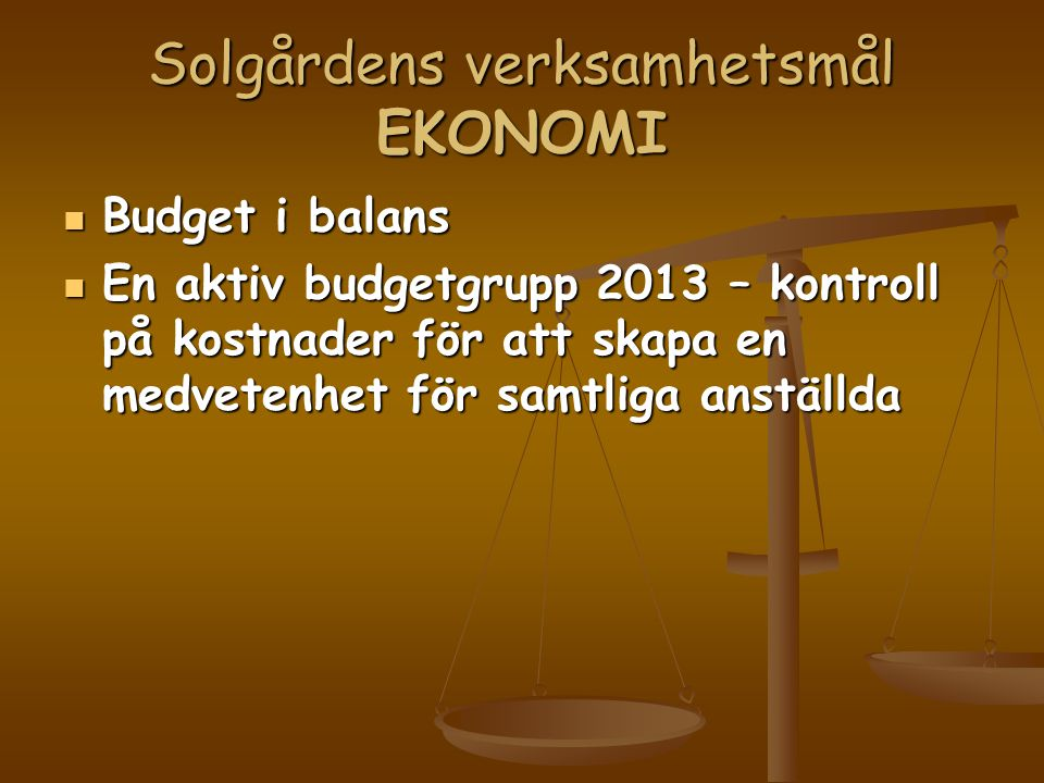 Solgårdens verksamhetsmål EKONOMI  Budget i balans  En aktiv budgetgrupp 2013 – kontroll på kostnader för att skapa en medvetenhet för samtliga anställda