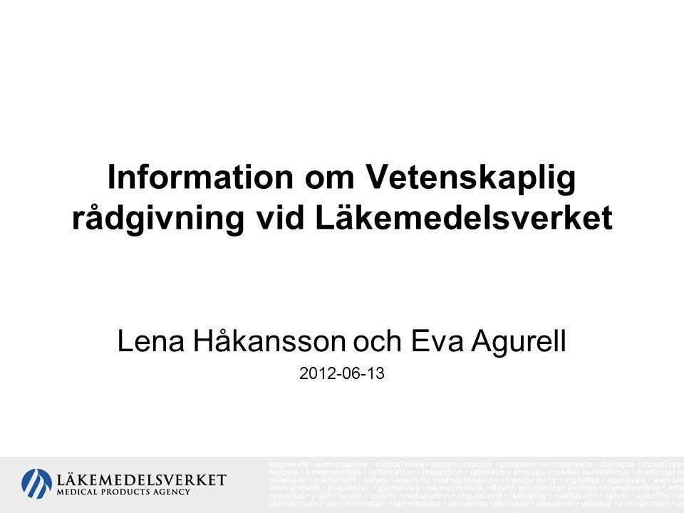 Information om Vetenskaplig rådgivning vid Läkemedelsverket Lena Håkansson och Eva Agurell 2012-06-13