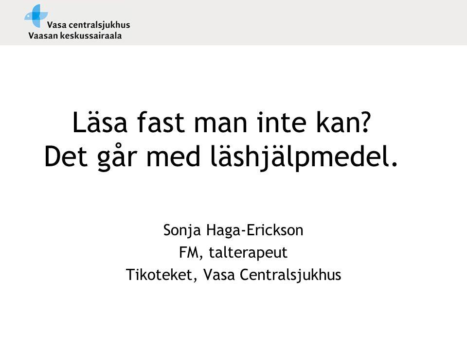 Läsa fast man inte kan? Det går med läshjälpmedel. Sonja Haga-Erickson FM, talterapeut Tikoteket, Vasa Centralsjukhus