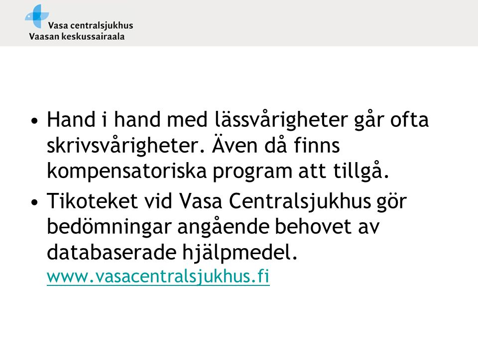 •Hand i hand med lässvårigheter går ofta skrivsvårigheter. Även då finns kompensatoriska program att tillgå. •Tikoteket vid Vasa Centralsjukhus gör be