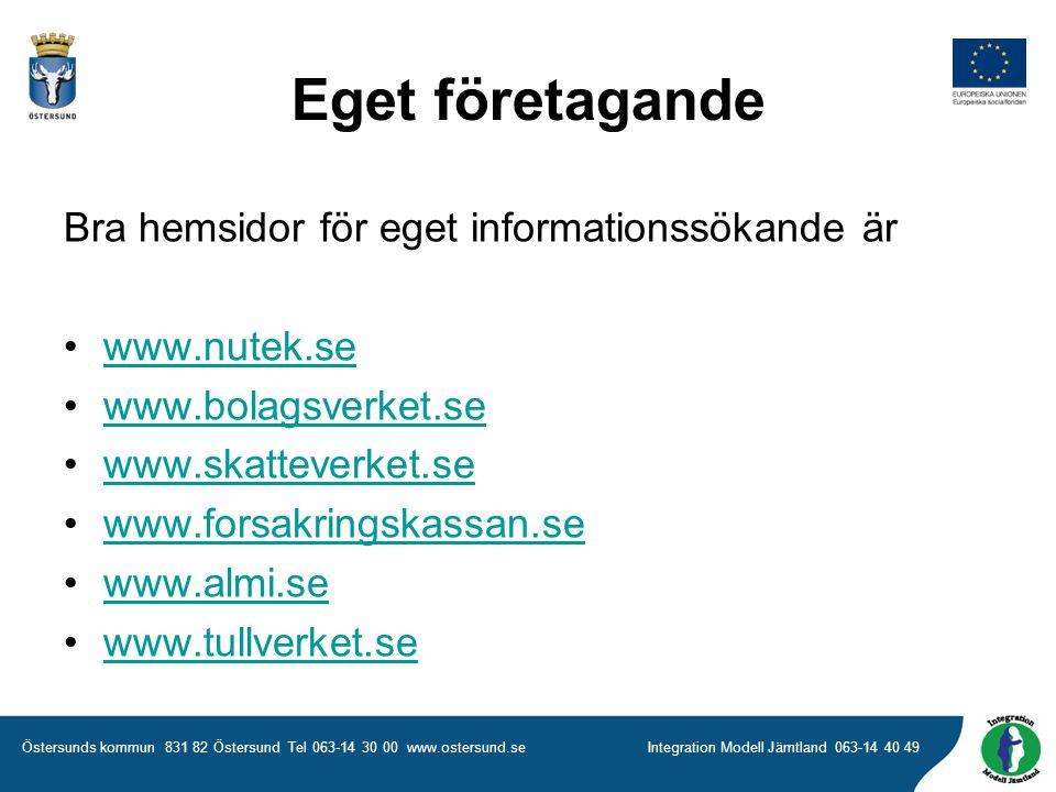 Östersunds kommun 831 82 Östersund Tel 063-14 30 00 www.ostersund.seIntegration Modell Jämtland 063-14 40 49 Eget företagande Bra hemsidor för eget informationssökande är •www.nutek.sewww.nutek.se •www.bolagsverket.sewww.bolagsverket.se •www.skatteverket.sewww.skatteverket.se •www.forsakringskassan.sewww.forsakringskassan.se •www.almi.sewww.almi.se •www.tullverket.sewww.tullverket.se