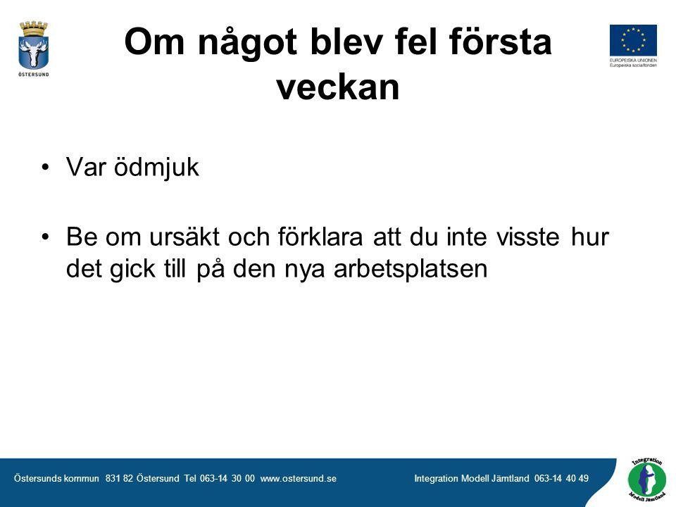 Östersunds kommun 831 82 Östersund Tel 063-14 30 00 www.ostersund.seIntegration Modell Jämtland 063-14 40 49 Om något blev fel första veckan •Var ödmjuk •Be om ursäkt och förklara att du inte visste hur det gick till på den nya arbetsplatsen