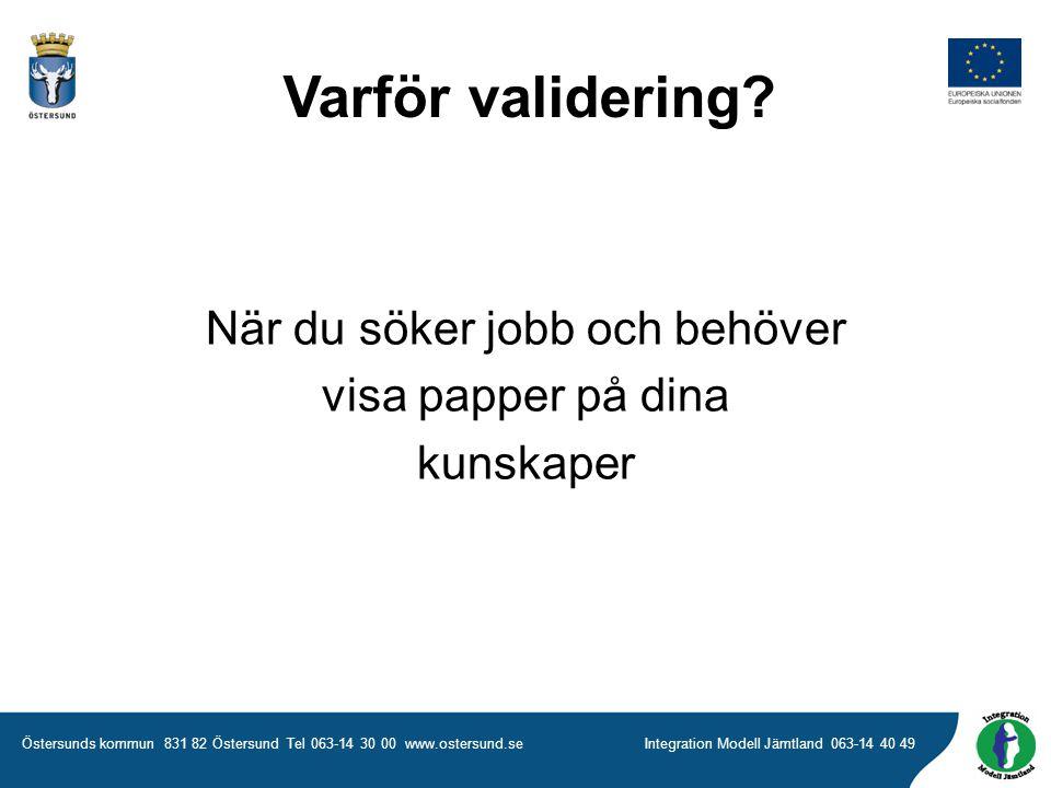 Östersunds kommun 831 82 Östersund Tel 063-14 30 00 www.ostersund.seIntegration Modell Jämtland 063-14 40 49 När du söker jobb och behöver visa papper på dina kunskaper Varför validering?