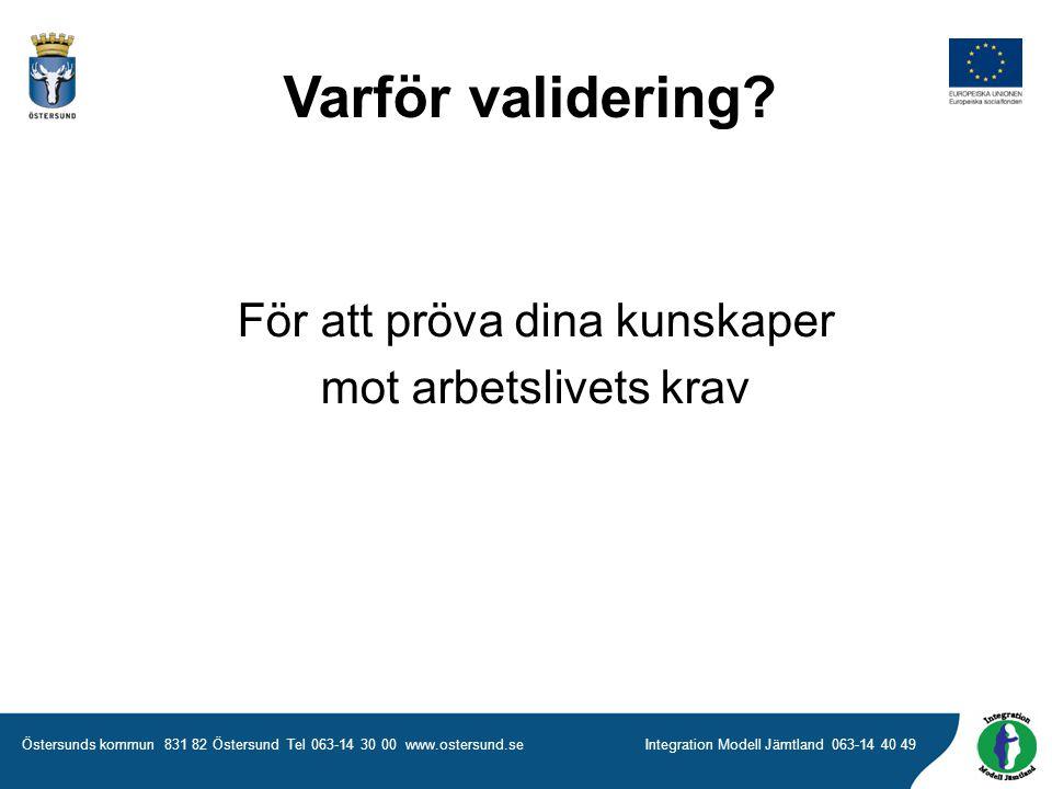 Östersunds kommun 831 82 Östersund Tel 063-14 30 00 www.ostersund.seIntegration Modell Jämtland 063-14 40 49 För att pröva dina kunskaper mot arbetslivets krav Varför validering?