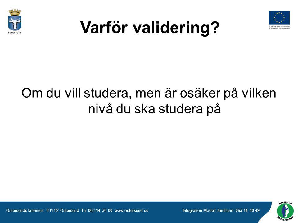 Östersunds kommun 831 82 Östersund Tel 063-14 30 00 www.ostersund.seIntegration Modell Jämtland 063-14 40 49 Om du vill studera, men är osäker på vilken nivå du ska studera på Varför validering?