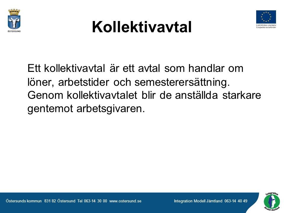 Östersunds kommun 831 82 Östersund Tel 063-14 30 00 www.ostersund.seIntegration Modell Jämtland 063-14 40 49 Kollektivavtal Ett kollektivavtal är ett avtal som handlar om löner, arbetstider och semesterersättning.